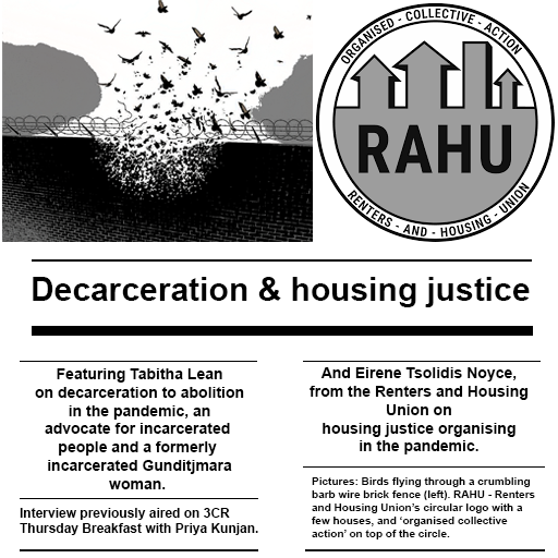 Decarceration & housing justice  Featuring Tabitha Lean on decarceration to abolition in the pandemic, an advocate for incarcerated  people and a formerly  incarcerated Gunditjmara woman.   Interview previously aired on 3CR  Thursday Breakfast with Priya Kunjan.  And Eirene Tsolidis Noyce, from the Renters and Housing Union on housing justice organising in the pandemic.  Pictures: Birds flying through a crumbling barb wire brick fence (left). RAHU - Renters and Housing Union's circular logo with a few house