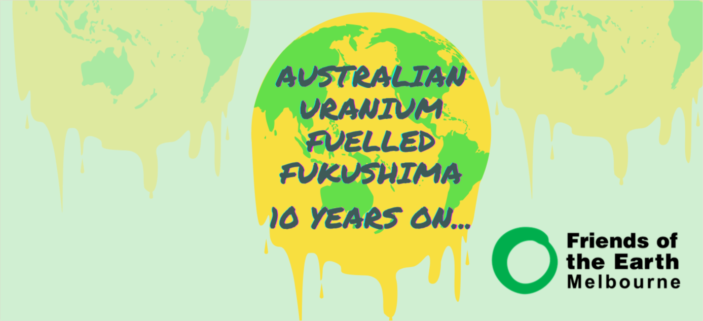 Green and yellow melting Earth on pale blue background with text: Australian Uranium Fuelled Fukushima. Logo of Friends of the Earth Melbourne in corner.