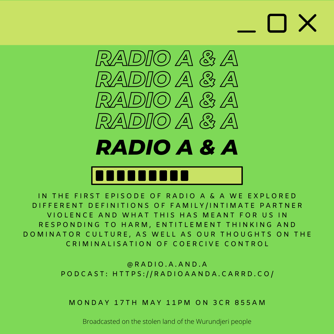 In the first episode of Radio A & A we explored different definitions of family/intimate partner violence and what this has meant for us in responding to harm, entitlement thinking and dominator culture, as well as our thoughts on the criminalisation of coercive control.