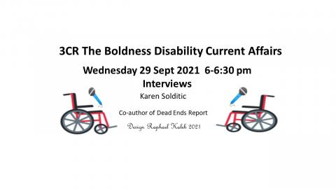 Two wheelchairs facing each other holding a microphone. Text says 3CR The Boldness Disability Current Affairs 29 Sept 6 pm interviews Karen Soldatic Co-author of The Dead Ends Report