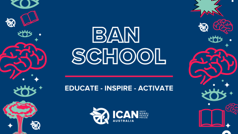 Writing on dark blue background with cartoon images on left and right sides of brains, books, eyes and ICAN logo which is a broken nuclear weapon in the peace symbol. Text reads Ban School, Educate - Inspire - Activate, ICAN Australia, 2017 Nobel peace prize.
